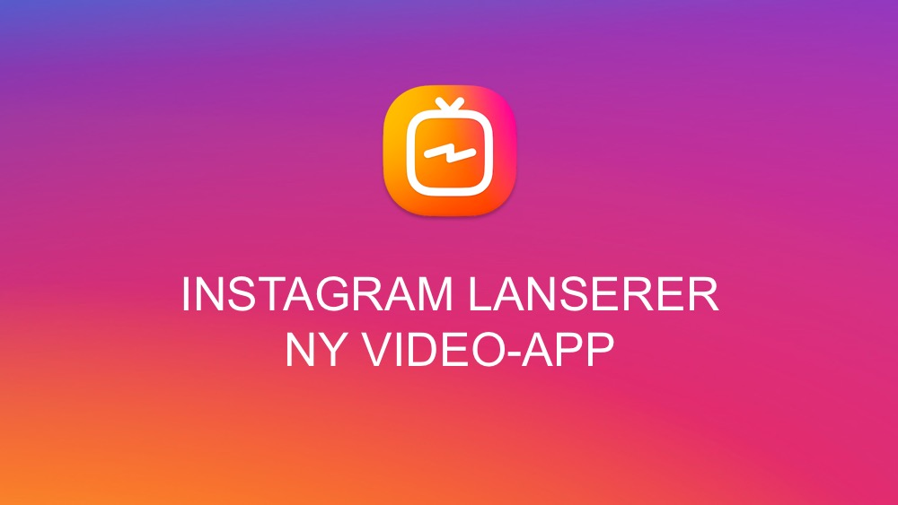 IGTV Instagram lanserer ny videoapp